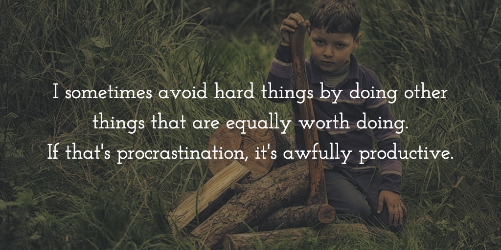 Boy by wood pile with an axe. Text reads: I sometime avoid hard things by doing other things that are equally worth doing. If that's procrastination, it's awfully productive.