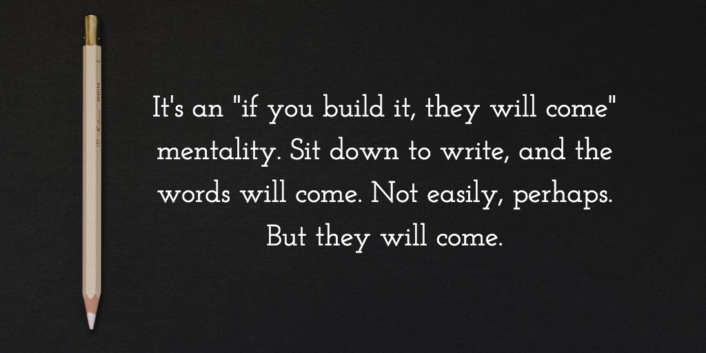 "It's an ""if you build it, they will come"" mentality. Sit down to write, and the words will come. Not easily, perhaps, but they will come."